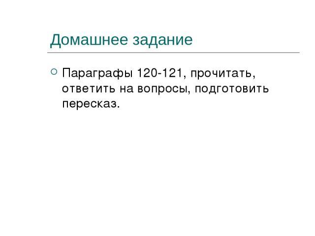 Домашнее задание Параграфы 120-121, прочитать, ответить на вопросы, подготовить пересказ.
