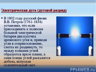 Электрическая дуга (дуговой разряд) В 1802 году русский физик В.В. Петров (1761-