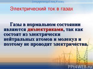 Газы в нормальном состоянии являются диэлектриками, так как состоят из электриче
