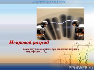 Искровой разряд возникает в газе обычно при давлениях порядка атмосферного Рат.
