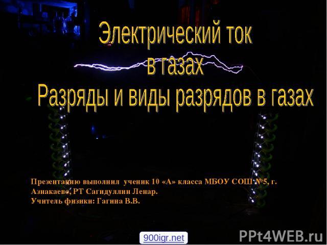 Презентацию выполнил ученик 10 «А» класса МБОУ СОШ №5, г. Азнакаево, РТ Сагидуллин Ленар. Учитель физики: Гагина В.В. 900igr.net