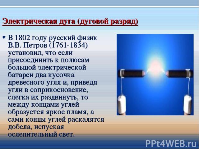 Электрическая дуга (дуговой разряд) В 1802 году русский физик В.В. Петров (1761-1834) установил, что если присоединить к полюсам большой электрической батареи два кусочка древесного угля и, приведя угли в соприкосновение, слегка их раздвинуть, то ме…