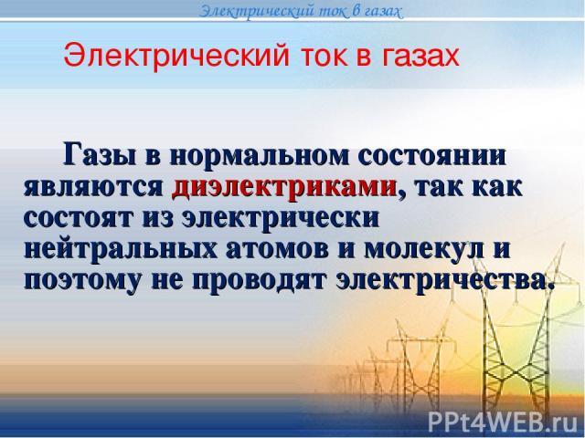 Газы в нормальном состоянии являются диэлектриками, так как состоят из электрически нейтральных атомов и молекул и поэтому не проводят электричества. Электрический ток в газах Электрический ток в газах