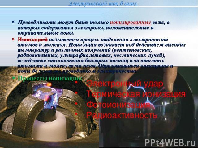 Электронный удар Термическая ионизация Фотоионизация Радиоактивность Проводниками могут быть только ионизированные газы, в которых содержатся электроны, положительные и отрицательные ионы. Ионизацией называется процесс отделения электронов от атомов…