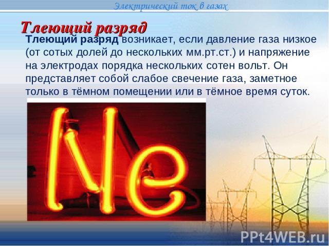 Тлеющий разряд Электрический ток в газах Тлеющий разряд возникает, если давление газа низкое (от сотых долей до нескольких мм.рт.ст.) и напряжение на электродах порядка нескольких сотен вольт. Он представляет собой слабое свечение газа, заметное тол…