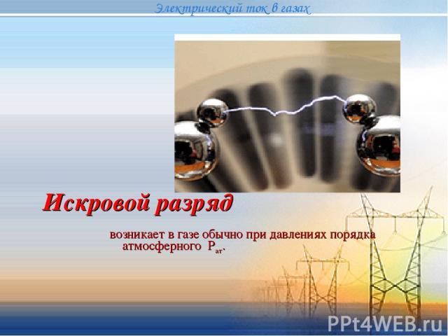 Искровой разряд возникает в газе обычно при давлениях порядка атмосферного Рат. Электрический ток в газах {