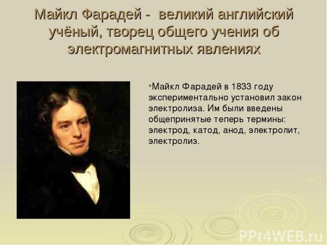 Майкл Фарадей - великий английский учёный, творец общего учения об электромагнитных явлениях Майкл Фарадей в 1833 году экспериментально установил закон электролиза. Им были введены общепринятые теперь термины: электрод, катод, анод, электролит, элек…