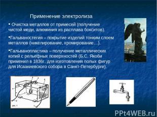 Применение электролиза Очистка металлов от примесей (получение чистой меди, алюм