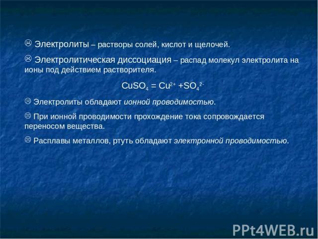 Электролиты – растворы солей, кислот и щелочей. Электролитическая диссоциация – распад молекул электролита на ионы под действием растворителя. CuSO4 = Cu2+ +SO42- Электролиты обладают ионной проводимостью. При ионной проводимости прохождение тока со…