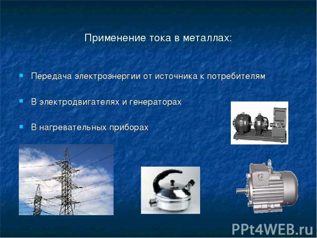 Применение тока в металлах: Передача электроэнергии от источника к потребителям В электродвигателях и генераторах В нагревательных приборах