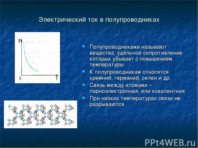 Электрический ток в полупроводниках Полупроводниками называют вещества, удельное сопротивление которых убывает с повышением температуры К полупроводникам относятся кремний, германий, селен и др. Связь между атомами – парноэлектронная, или ковалентна…