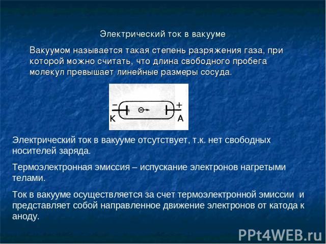 Электрический ток в вакууме Вакуумом называется такая степень разряжения газа, при которой можно считать, что длина свободного пробега молекул превышает линейные размеры сосуда. Электрический ток в вакууме отсутствует, т.к. нет свободных носителей з…