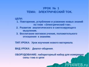 УРОК № 1 ТЕМА: ЭЛЕКТРИЧЕСКИЙ ТОК. ЦЕЛИ: 1. Повторение, углубление и усвоение нов