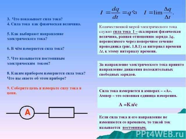 3. Что показывает сила тока? 4. Сила тока как физическая величина. 5. Как выбирают направление электрического тока? 6. В чём измеряется сила тока? 7. Что называется постоянным электрическим током? 8. Каким прибором измеряется сила тока? Что вы знает…