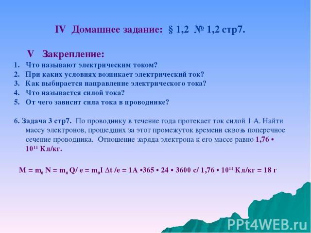 IV Домашнее задание: § 1,2 № 1,2 стр7. V Закрепление: Что называют электрическим током? При каких условиях возникает электрический ток? Как выбирается направление электрического тока? Что называется силой тока? От чего зависит сила тока в проводнике…