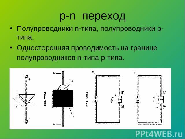 p-n переход Полупроводники n-типа, полупроводники р-типа. Односторонняя проводимость на границе полупроводников n-типа р-типа.