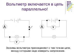 Вольтметр включается в цепь параллельно! Зажимы вольтметра присоединяют к тем то