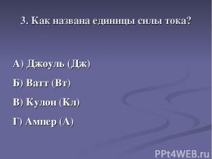 3. Как названа единицы силы тока? А) Джоуль (Дж) Б) Ватт (Вт) В) Кулон (Кл) Г) А