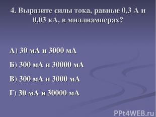4. Выразите силы тока, равные 0,3 А и 0,03 кА, в миллиамперах? А) 30 мА и 3000 м