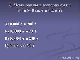 6. Чему равны в амперах силы тока 800 мкА и 0,2 кА? А) 0,008 А и 200 А Б) 0,0008