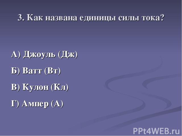 3. Как названа единицы силы тока? А) Джоуль (Дж) Б) Ватт (Вт) В) Кулон (Кл) Г) Ампер (А)