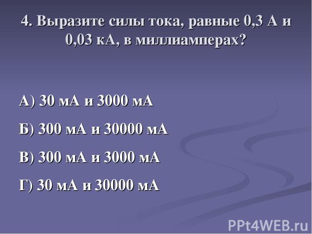 4. Выразите силы тока, равные 0,3 А и 0,03 кА, в миллиамперах? А) 30 мА и 3000 мА Б) 300 мА и 30000 мА В) 300 мА и 3000 мА Г) 30 мА и 30000 мА