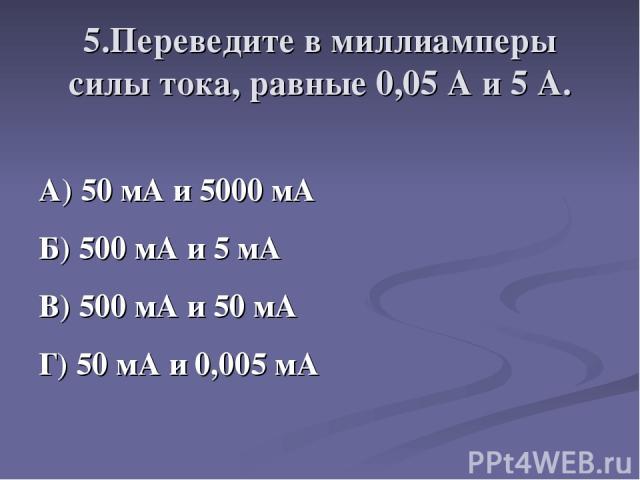 5.Переведите в миллиамперы силы тока, равные 0,05 А и 5 А. А) 50 мА и 5000 мА Б) 500 мА и 5 мА В) 500 мА и 50 мА Г) 50 мА и 0,005 мА