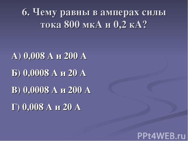 6. Чему равны в амперах силы тока 800 мкА и 0,2 кА? А) 0,008 А и 200 А Б) 0,0008 А и 20 А В) 0,0008 А и 200 А Г) 0,008 А и 20 А