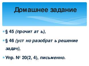 § 45 (прочитать), § 46 (устно разобрать решение задач), Упр. № 20(2, 4), письме