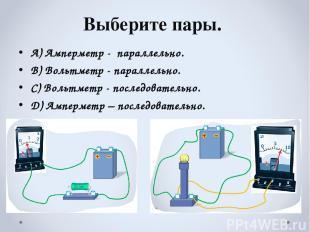 Выберите пары. А) Амперметр - параллельно. В) Вольтметр - параллельно. С) Вольт