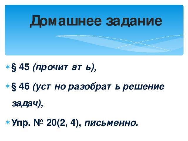 § 45 (прочитать), § 46 (устно разобрать решение задач), Упр. № 20(2, 4), письменно. Домашнее задание