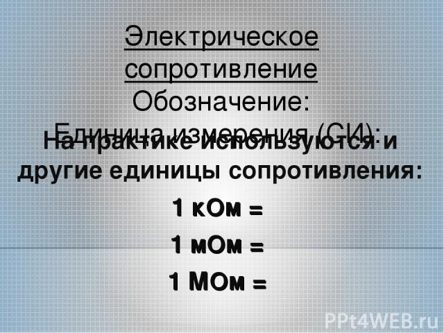 Электрическое сопротивление Обозначение: Единица измерения (СИ): На практике используются и другие единицы сопротивления: 1 кОм = 1 мОм = 1 МОм =