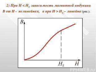 2) При Н < HS зависимость магнитной индукции В от Н - нелинейная, а при Н > HS –