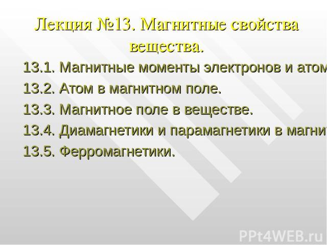 Лекция №13. Магнитные свойства вещества. 13.1. Магнитные моменты электронов и атомов. 13.2. Атом в магнитном поле. 13.3. Магнитное поле в веществе. 13.4. Диамагнетики и парамагнетики в магнитном поле. 13.5. Ферромагнетики.