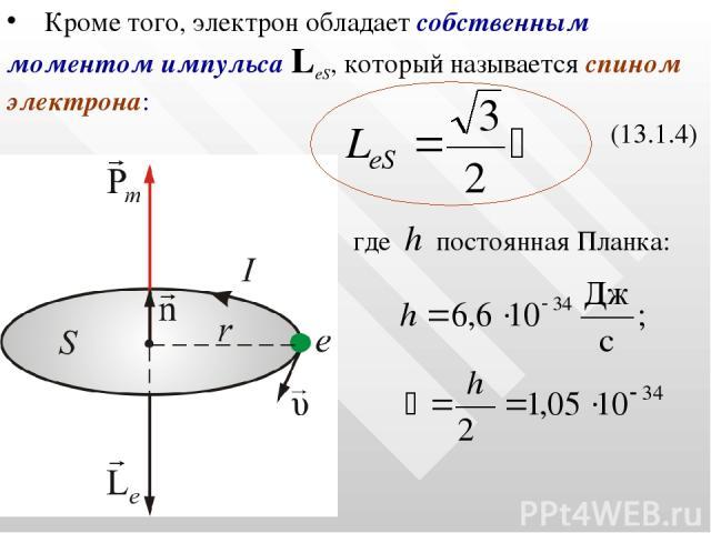 Кроме того, электрон обладает собственным моментом импульса LеS, который называется спином электрона: (13.1.4) где h постоянная Планка: