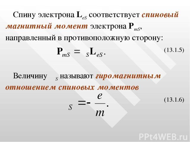 Спину электрона LeS соответствует спиновый магнитный момент электрона PmS, направленный в противоположную сторону: (13.1.5) Величину γS называют гиромагнитным отношением спиновых моментов (13.1.6)