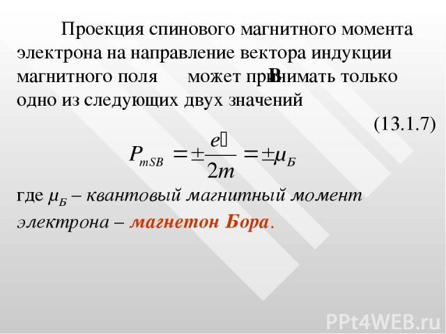 Проекция спинового магнитного момента электрона на направление вектора индукции магнитного поля может принимать только одно из следующих двух значений (13.1.7) где μБ – квантовый магнитный момент электрона – магнетон Бора.