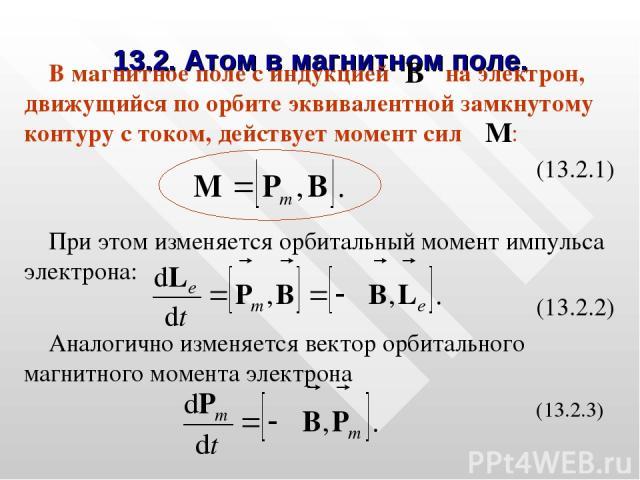 13.2. Атом в магнитном поле. В магнитное поле с индукцией на электрон, движущийся по орбите эквивалентной замкнутому контуру с током, действует момент сил : (13.2.1) При этом изменяется орбитальный момент импульса электрона: (13.2.2) Аналогично изме…