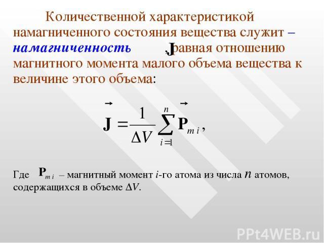 Количественной характеристикой намагниченного состояния вещества служит – намагниченность , равная отношению магнитного момента малого объема вещества к величине этого объема: Где – магнитный момент i-го атома из числа n атомов, содержащихся в объеме ΔV.