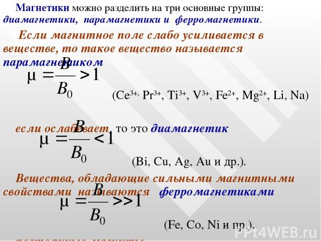 Магнетики можно разделить на три основные группы: диамагнетики, парамагнетики и ферромагнетики. Если магнитное поле слабо усиливается в веществе, то такое вещество называется парамагнетиком (Се3+, Рr3+, Ti3+, V3+, Fe2+, Mg2+, Li, Na) если ослабевает…