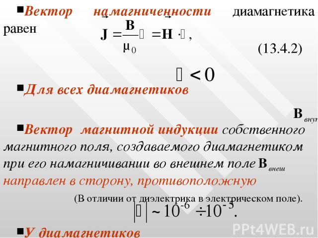 Вектор намагниченности диамагнетика равен (13.4.2) Для всех диамагнетиков Вектор магнитной индукции собственного магнитного поля, создаваемого диамагнетиком при его намагничивании во внешнем поле направлен в сторону, противоположную (В отличии от ди…