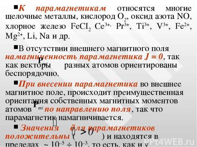 К парамагнетикам относятся многие щелочные металлы, кислород О2, оксид азота NO, хлорное железо FeCI2 Се3+, Рr3+, Ti3+, V3+, Fe2+, Mg2+, Li, Na и др. В отсутствии внешнего магнитного поля намагниченность парамагнетика J = 0, так как векторы разных а…
