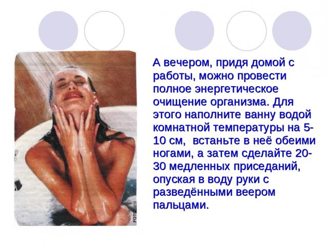 А вечером, придя домой с работы, можно провести полное энергетическое очищение организма. Для этого наполните ванну водой комнатной температуры на 5-10 см, встаньте в неё обеими ногами, а затем сделайте 20-30 медленных приседаний, опуская в воду рук…
