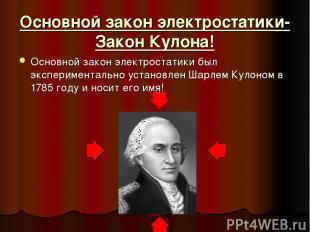 Основной закон электростатики- Закон Кулона! Основной закон электростатики был э