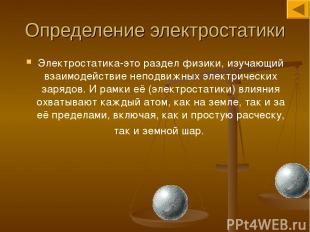 Определение электростатики Электростатика-это раздел физики, изучающий взаимодей