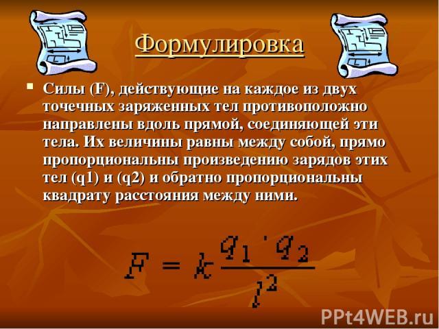 Формулировка Силы (F), действующие на каждое из двух точечных заряженных тел противоположно направлены вдоль прямой, соединяющей эти тела. Их величины равны между собой, прямо пропорциональны произведению зарядов этих тел (q1) и (q2) и обратно пропо…