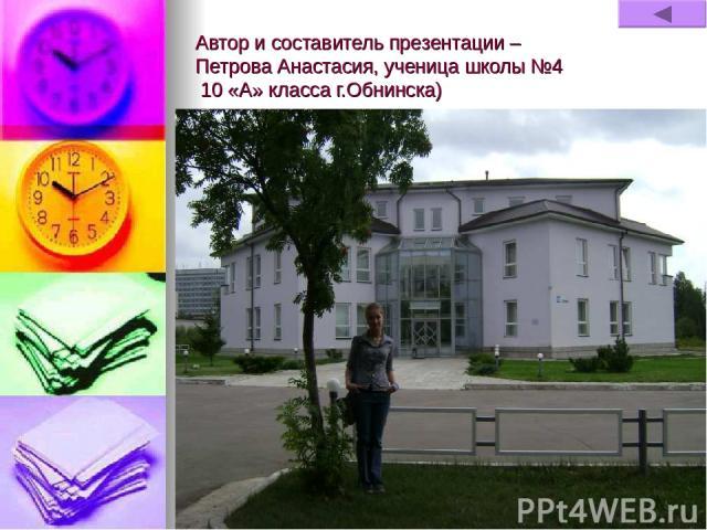 Автор и составитель презентации – Петрова Анастасия, ученица школы №4 10 «А» класса г.Обнинска)