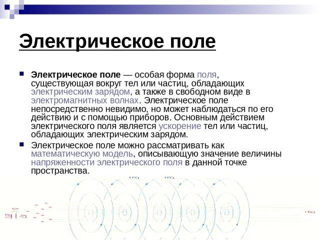 Электрическое поле Электрическое поле — особая форма поля, существующая вокруг тел или частиц, обладающих электрическим зарядом, а также в свободном виде в электромагнитных волнах. Электрическое поле непосредственно невидимо, но может наблюдаться по…