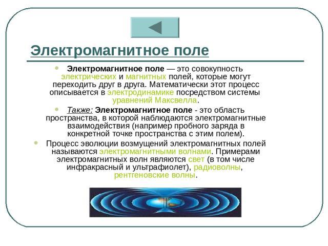 Электромагнитное поле Электромагнитное поле — это совокупность электрических и магнитных полей, которые могут переходить друг в друга. Математически этот процесс описывается в электродинамике посредством системы уравнений Максвелла. Также: Электрома…