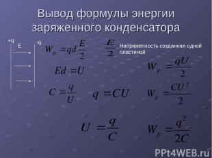 Вывод формулы энергии заряженного конденсатора Е +q -q Напряженность созданная о